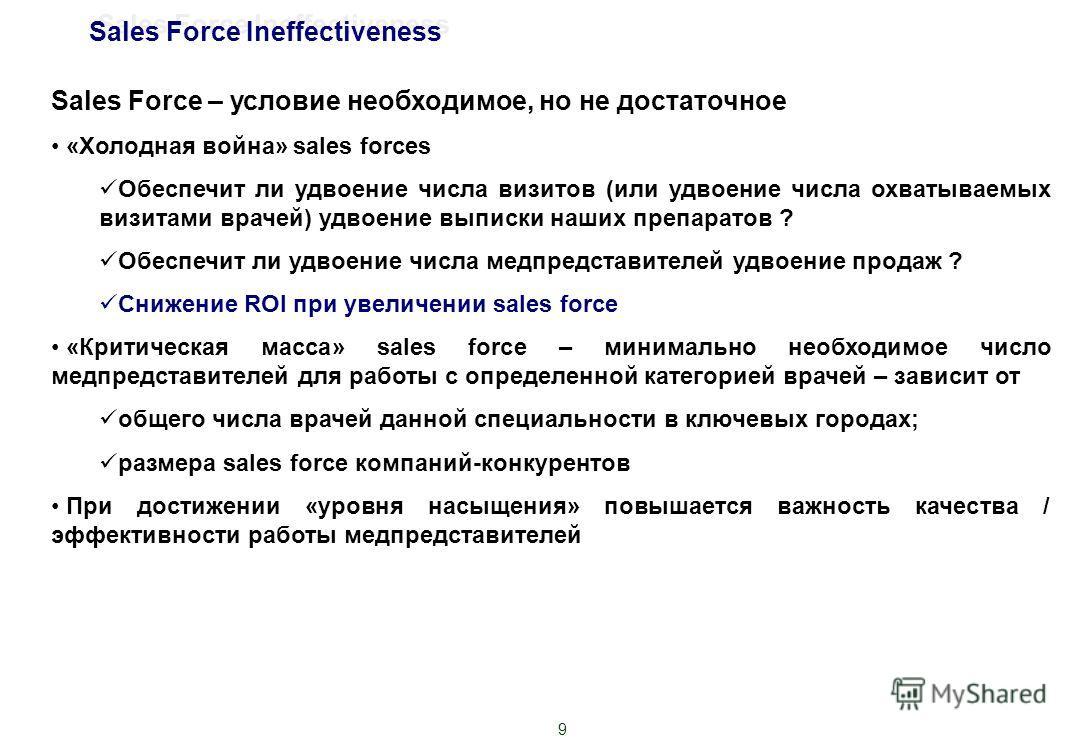 9 Sales Force – условие необходимое, но не достаточное «Холодная война» sales forces Обеспечит ли удвоение числа визитов (или удвоение числа охватываемых визитами врачей) удвоение выписки наших препаратов ? Обеспечит ли удвоение числа медпредставител