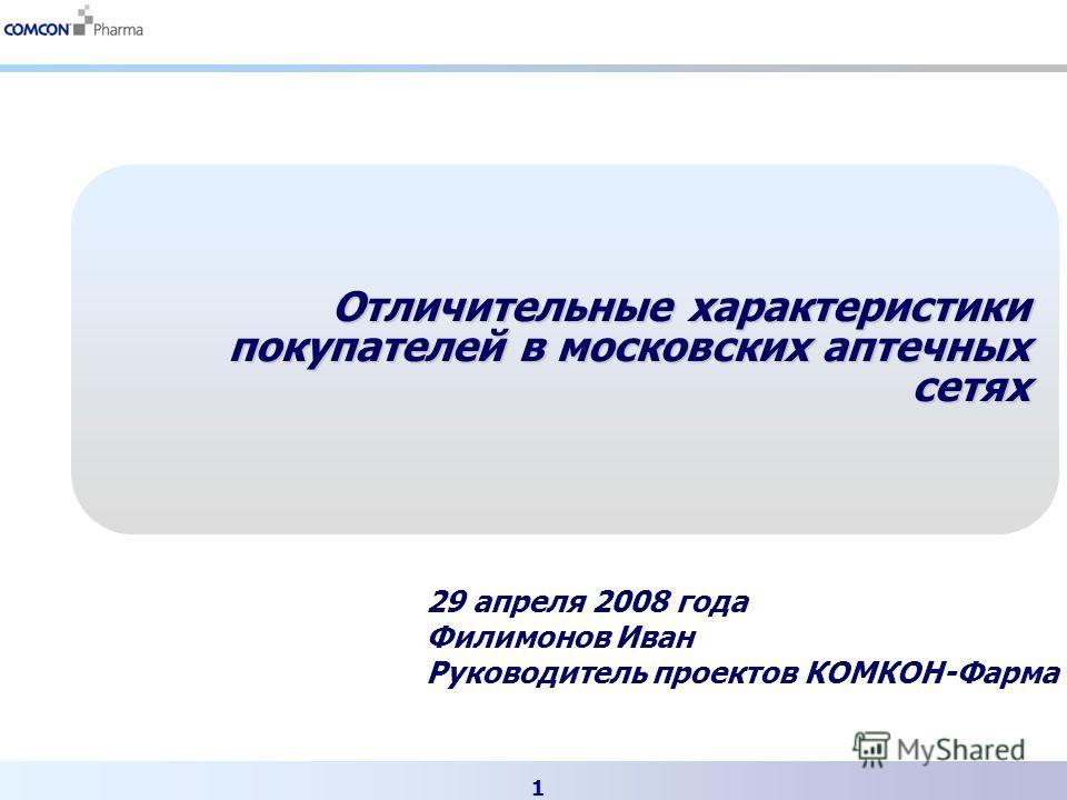 1 Отличительные характеристики покупателей в московских аптечных сетях 29 апреля 2008 года Филимонов Иван Руководитель проектов КОМКОН-Фарма