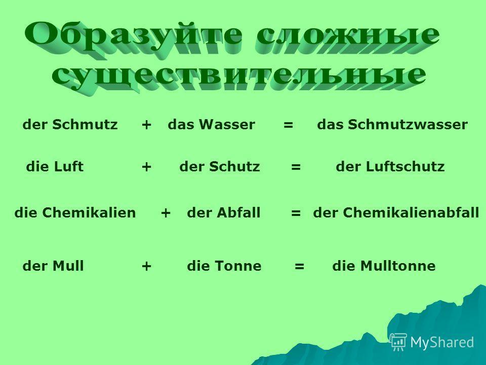der Schmutz+das Wasser=das Schmutzwasser die Luft+der Schutz=der Luftschutz die Chemikalien+der Abfall=der Chemikalienabfall der Mull+die Tonne=die Mulltonne