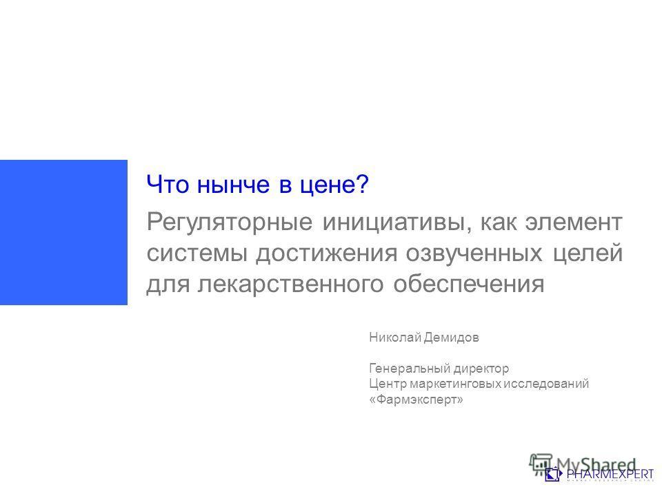 Что нынче в цене? Регуляторные инициативы, как элемент системы достижения озвученных целей для лекарственного обеспечения Николай Демидов Генеральный директор Центр маркетинговых исследований «Фармэксперт»