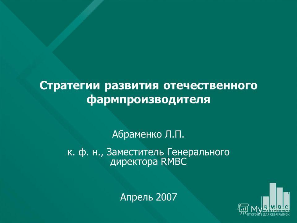 Стратегии развития отечественного фармпроизводителя Абраменко Л.П. к. ф. н., Заместитель Генерального директора RMBC Апрель 2007