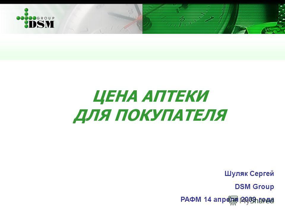 ЦЕНА АПТЕКИ ДЛЯ ПОКУПАТЕЛЯ Шуляк Сергей DSM Group РАФМ 14 апреля 2009 года