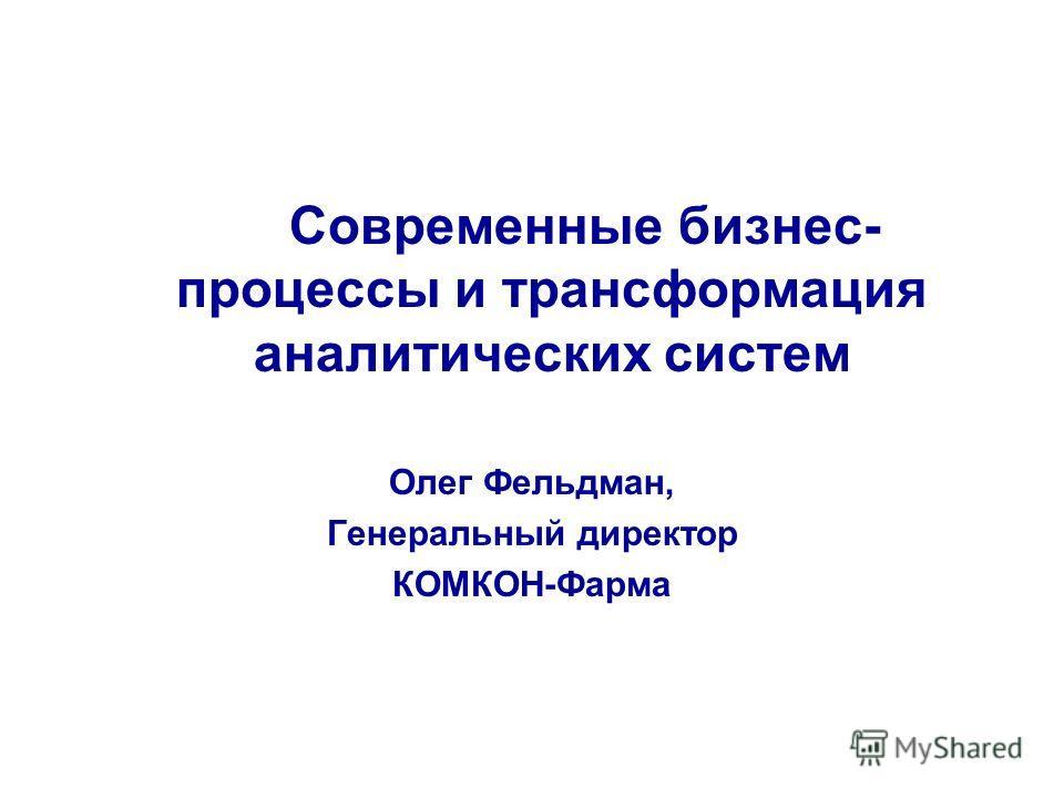 Современные бизнес- процессы и трансформация аналитических систем Олег Фельдман, Генеральный директор КОМКОН-Фарма