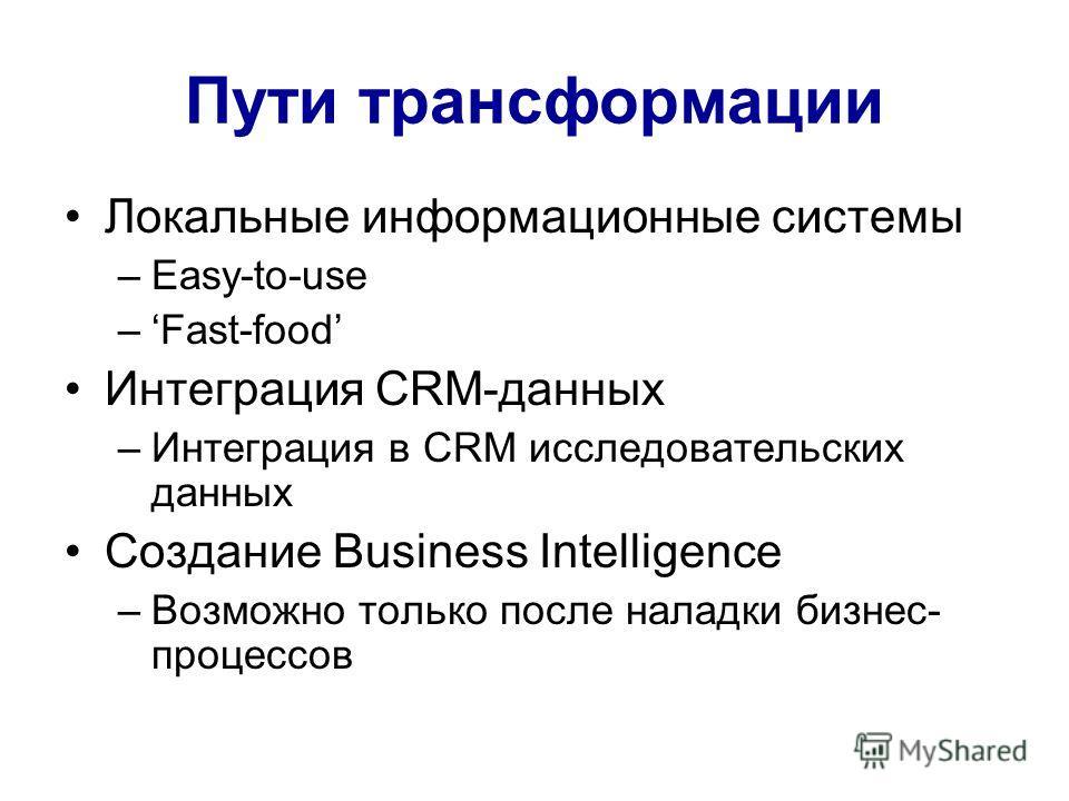Пути трансформации Локальные информационные системы –Easy-to-use –Fast-food Интеграция CRM-данных –Интеграция в CRM исследовательских данных Создание Business Intelligence –Возможно только после наладки бизнес- процессов