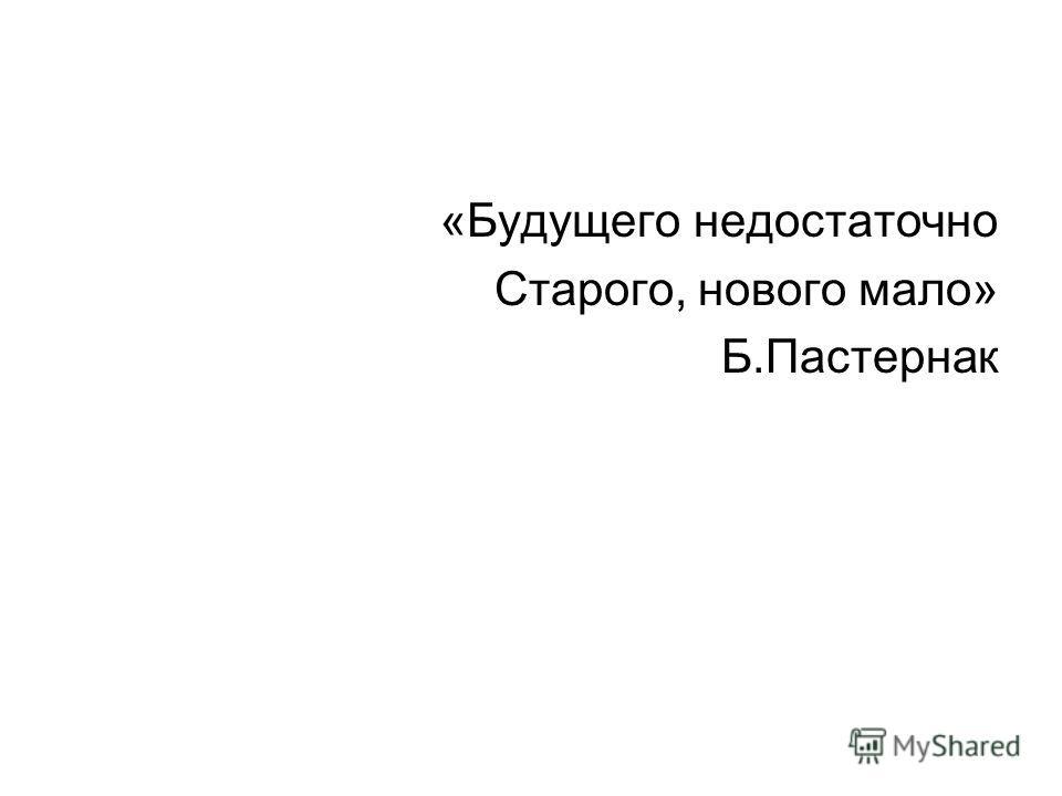 «Будущего недостаточно Старого, нового мало» Б.Пастернак