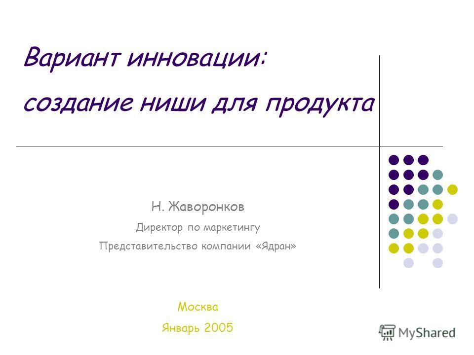 Вариант инновации: создание ниши для продукта Н. Жаворонков Директор по маркетингу Представительство компании «Ядран» Москва Январь 2005