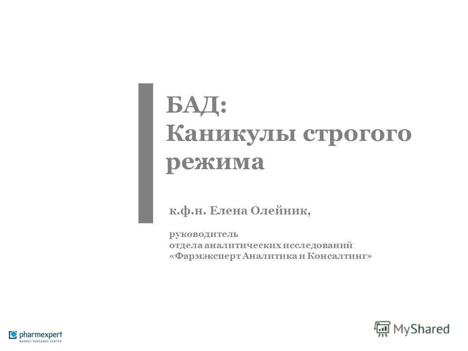 БАД: Каникулы строгого режима к.ф.н. Елена Олейник, руководитель отдела аналитических исследований «Фармэксперт Аналитика и Консалтинг»