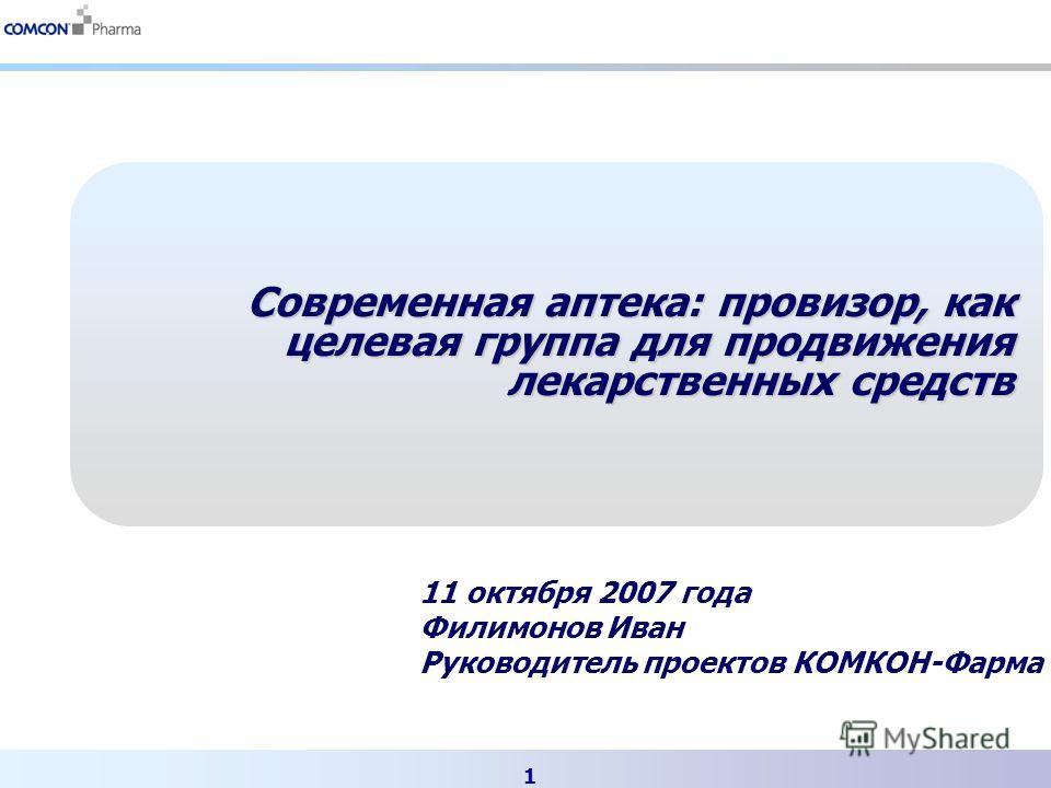 1 Современная аптека: провизор, как целевая группа для продвижения лекарственных средств 11 октября 2007 года Филимонов Иван Руководитель проектов КОМКОН-Фарма