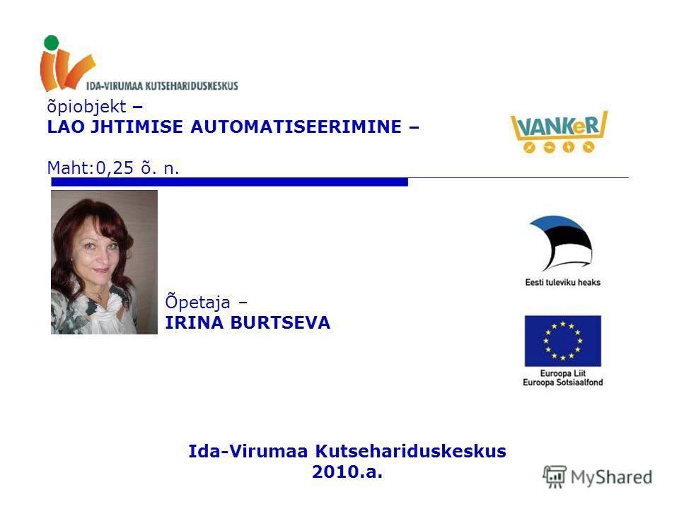 õpiobjekt – LAO JHTIMISE AUTOMATISEERIMINE – Maht:0,25 õ. n. Õpetaja – IRINA BURTSEVA Ida-Virumaa Kutsehariduskeskus 2010.a.