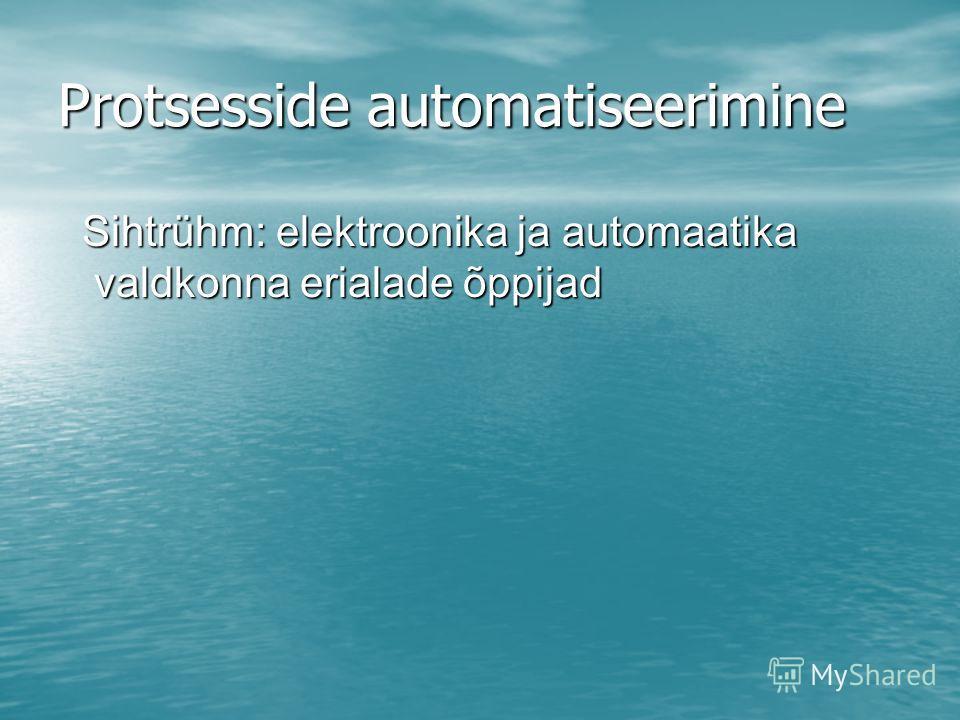 Protsesside automatiseerimine Sihtrühm: elektroonika ja automaatika valdkonna erialade õppijad Sihtrühm: elektroonika ja automaatika valdkonna erialade õppijad