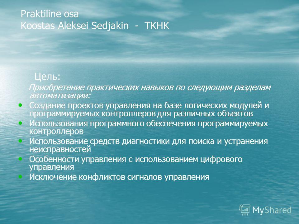 Praktiline osa Koostas Aleksei Sedjakin - TKHK Цель: Приобретение практических навыков по следующим разделам автоматизации: Создание проектов управления на базе логических модулей и программируемых контроллеров для различных объектов Использования пр