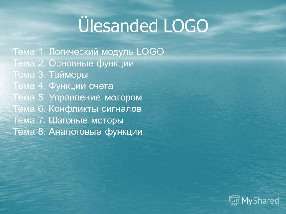 Ülesanded LOGO Тема 1. Логический модуль LOGO Тема 2. Основные функции Тема 3. Таймеры Тема 4. Функции счета Тема 5. Управление мотором Тема 6. Конфликты сигналов Тема 7. Шаговые моторы Тема 8. Аналоговые функции