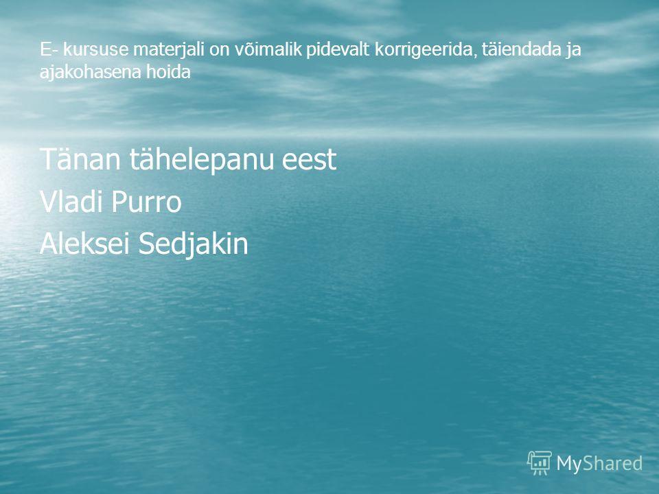 E- kursuse materjali on võimalik pidevalt korrigeerida, täiendada ja ajakohasena hoida Тänan tähelepanu eest Vladi Purro Aleksei Sedjakin