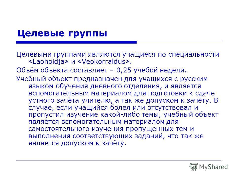 Целевые группы Целевыми группами являются учащиеся по специальности «Laohoidja» и «Veokorraldus». Объём объекта составляет – 0,25 учебой недели. Учебный объект предназначен для учащихся с русским языком обучения дневного отделения, и является вспомог