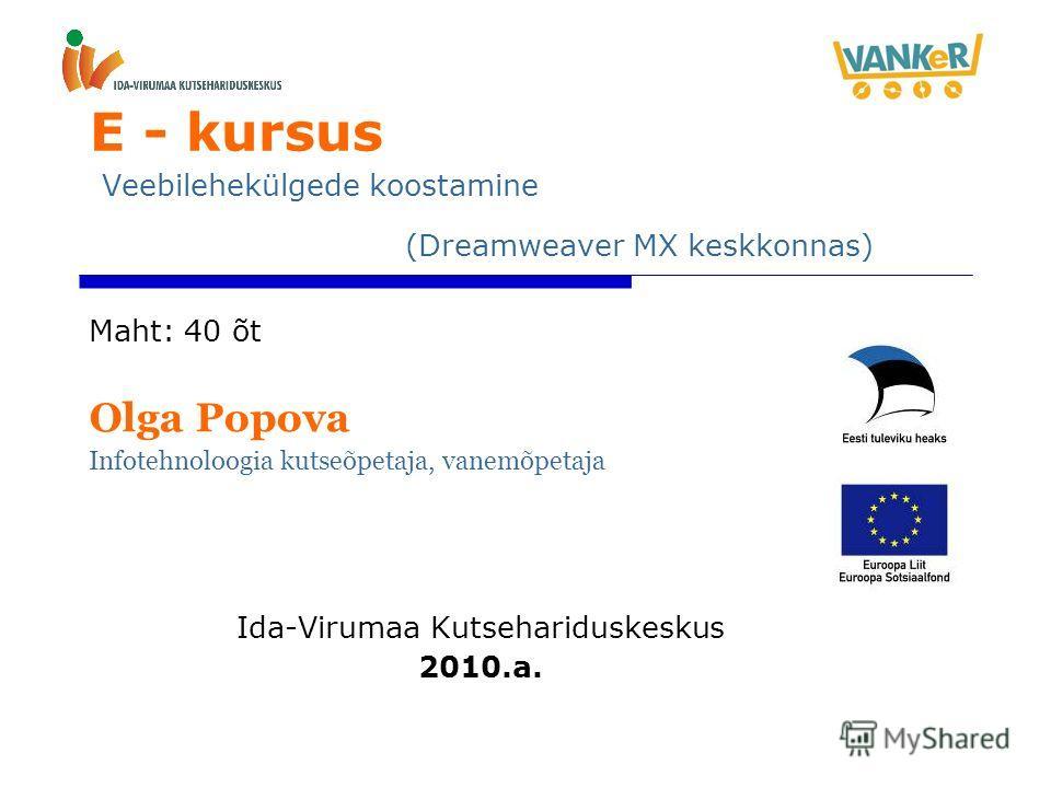 E - kursus Veebilehekülgede koostamine (Dreamweaver MX keskkonnas) Maht: 40 õt Olga Popova Infotehnoloogia kutseõpetaja, vanemõpetaja Ida-Virumaa Kutsehariduskeskus 2010.a.