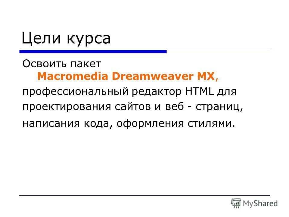 Цели курса Освоить пакет Macromedia Dreamweaver MX, профессиональный редактор HTML для проектирования сайтов и веб - страниц, написания кода, оформления стилями.