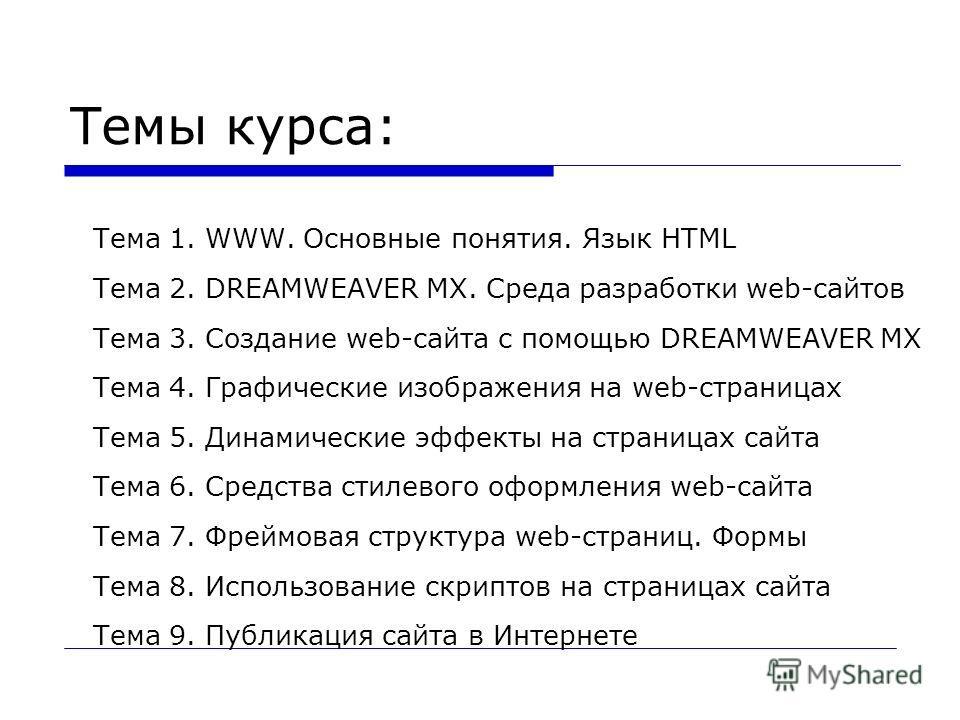Темы курса: Тема 1. WWW. Основные понятия. Язык HTML Тема 2. DREAMWEAVER MX. Среда разработки web-сайтов Тема 3. Создание web-сайта с помощью DREAMWEAVER MX Тема 4. Графические изображения на web-страницах Тема 5. Динамические эффекты на страницах са