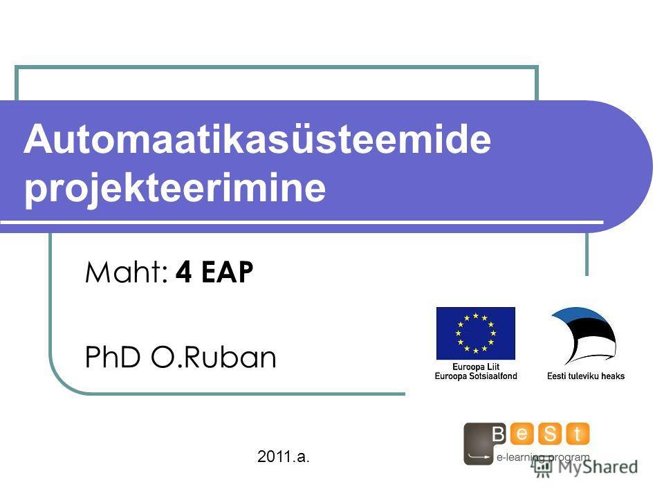 Automaatikasüsteemide projekteerimine Maht: 4 ЕАР PhD O.Ruban 2011.a.