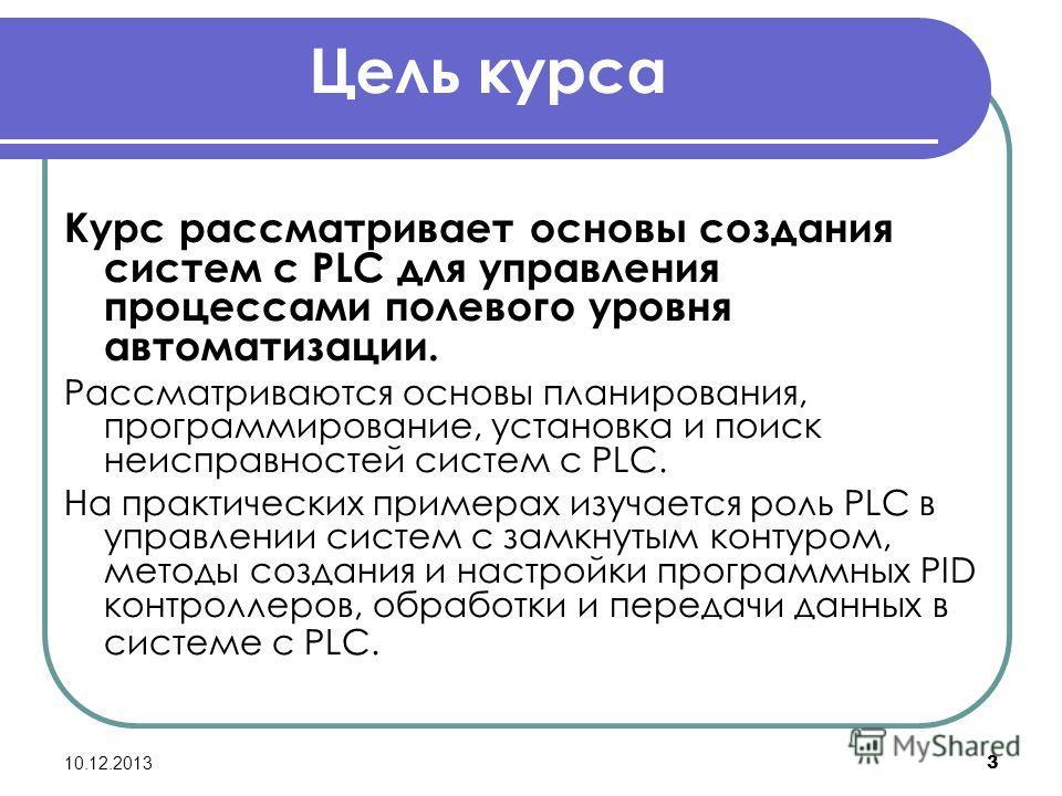 10.12.2013 3 Цель курса Курс рассматривает основы создания систем с PLC для управления процессами полевого уровня автоматизации. Рассматриваются основы планирования, программирование, установка и поиск неисправностей систем с PLC. На практических при