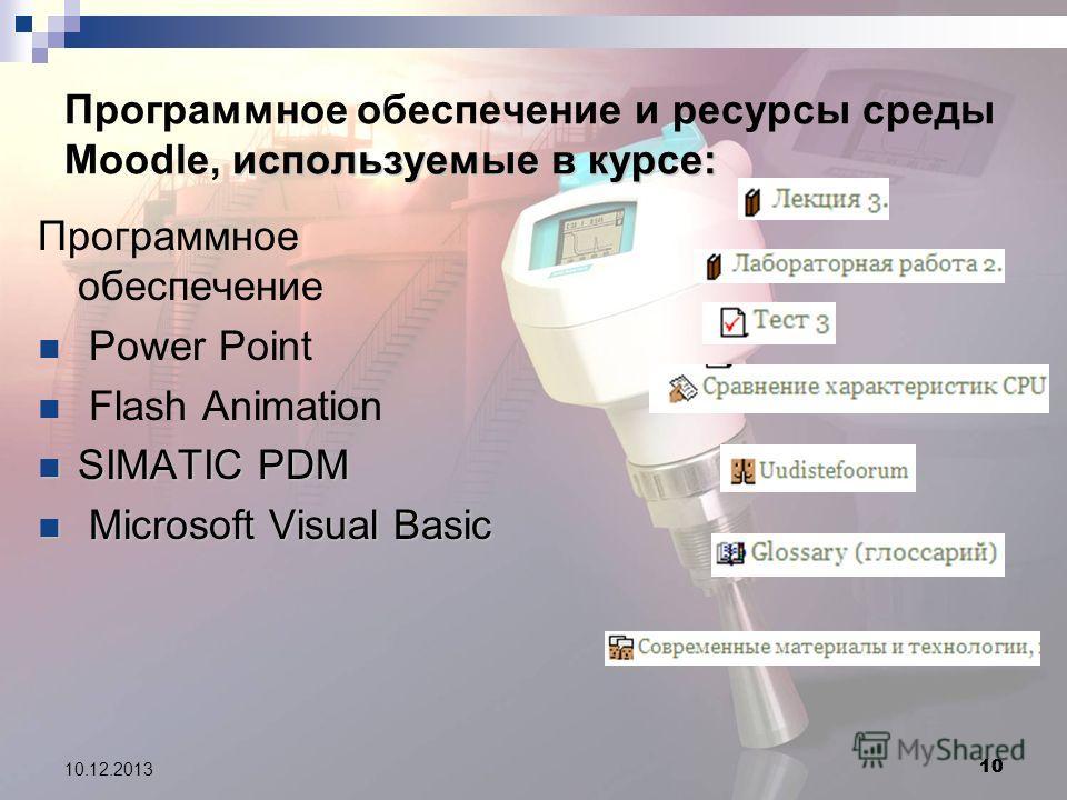 10 10.12.2013 10 используемые в курсе: Программное обеспечение и ресурсы среды Moodle, используемые в курсе: Программное обеспечение Power Point Flash Animation SIMATIC PDM SIMATIC PDM Microsoft Visual Basic Microsoft Visual Basic
