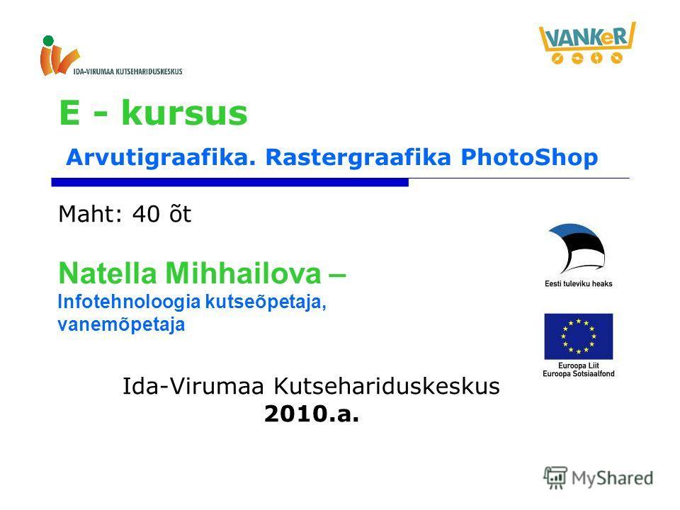 E - kursus Arvutigraafika. Rastergraafika PhotoShop Maht: 40 õt Natella Mihhailova – Infotehnoloogia kutseõpetaja, vanemõpetaja Ida-Virumaa Kutsehariduskeskus 2010.a.