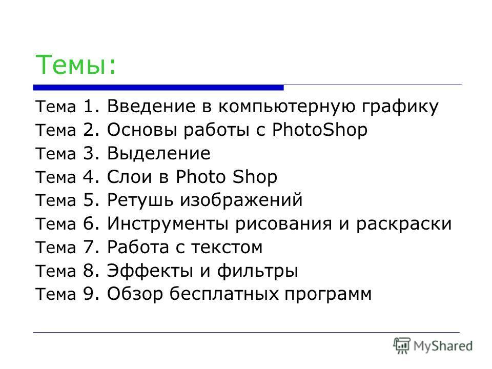 Темы: Тема 1. Введение в компьютерную графику Тема 2. Основы работы с PhotoShop Тема 3. Выделение Тема 4. Слои в Photo Shop Тема 5. Ретушь изображений Тема 6. Инструменты рисования и раскраски Тема 7. Работа с текстом Тема 8. Эффекты и фильтры Тема 9