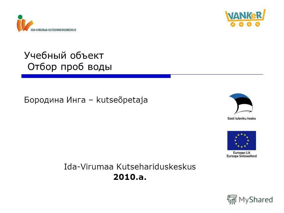 Учебный объект Отбор проб воды Бородина Инга – kutseõpetaja Ida-Virumaa Kutsehariduskeskus 2010.a.