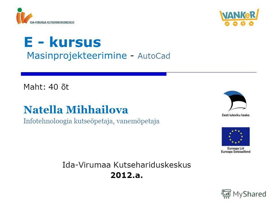 E - kursus Masinprojekteerimine - AutoCad Maht: 40 õt Natella Mihhailova Infotehnoloogia kutseõpetaja, vanemõpetaja Ida-Virumaa Kutsehariduskeskus 2012.a.