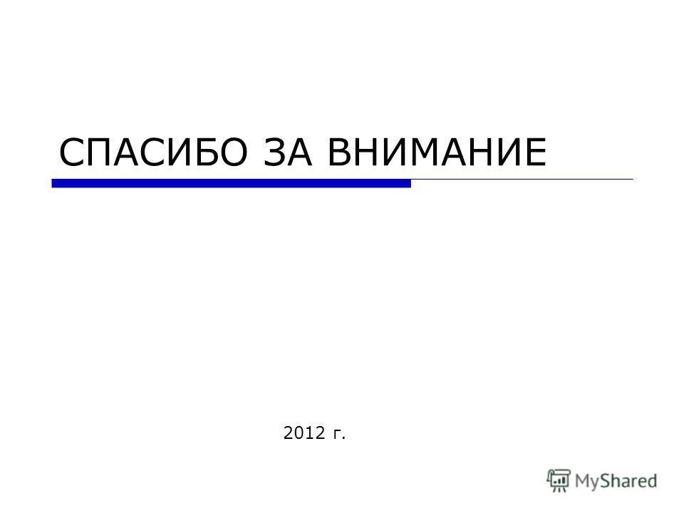 СПАСИБО ЗА ВНИМАНИЕ 2012 г.