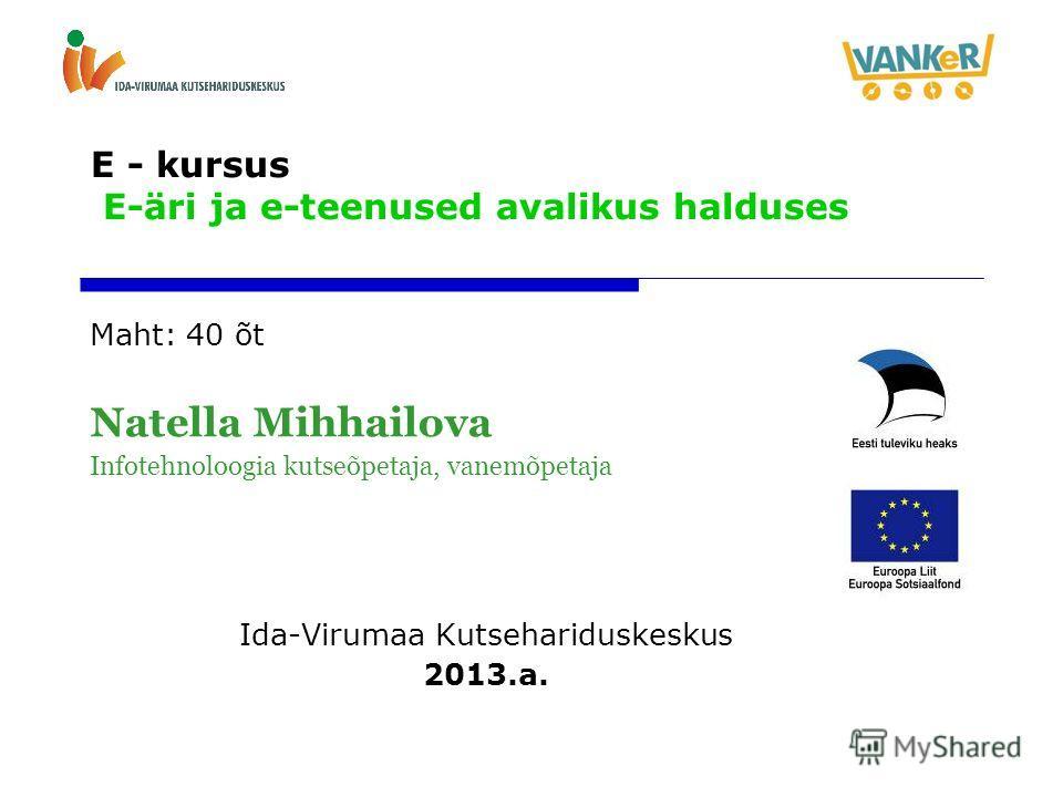 E - kursus E-äri ja e-teenused avalikus halduses Maht: 40 õt Natella Mihhailova Infotehnoloogia kutseõpetaja, vanemõpetaja Ida-Virumaa Kutsehariduskeskus 2013.a.