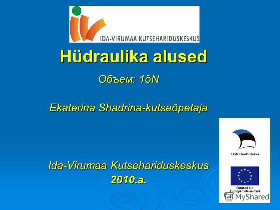 Hüdraulika alused Объем: 1õN Ekaterina Shadrina-kutseõpetaja Ida-Virumaa Kutsehariduskeskus 2010.a.