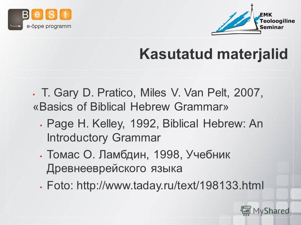 T. Gary D. Pratico, Miles V. Van Pelt, 2007, «Basics of Biblical Hebrew Grammar» Page H. Kelley, 1992, Biblical Hebrew: An Introductory Grammar Томас О. Ламбдин, 1998, Учебник Древнееврейского языка Foto: http://www.taday.ru/text/198133.html Kasutatu