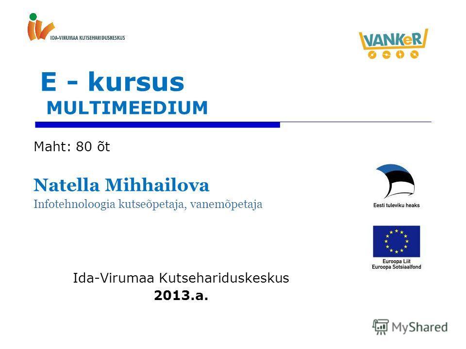 E - kursus MULTIMEEDIUM Maht: 80 õt Natella Mihhailova Infotehnoloogia kutseõpetaja, vanemõpetaja Ida-Virumaa Kutsehariduskeskus 2013.a.