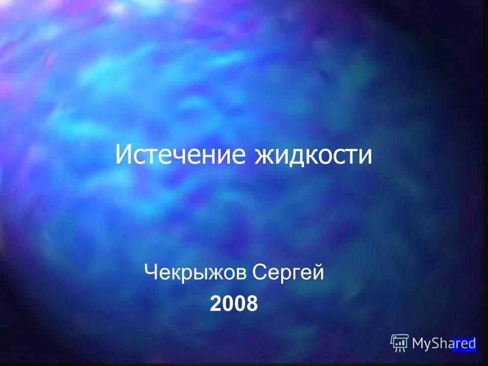 Истечение жидкости Чекрыжов Сергей 2008
