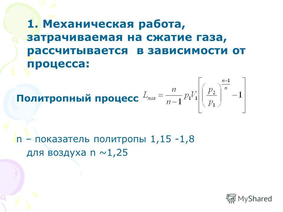 1. Механическая работа, затрачиваемая на сжатие газа, рассчитывается в зависимости от процесса: Политропный процесс n – показатель политропы 1,15 -1,8 для воздуха n ~1,25