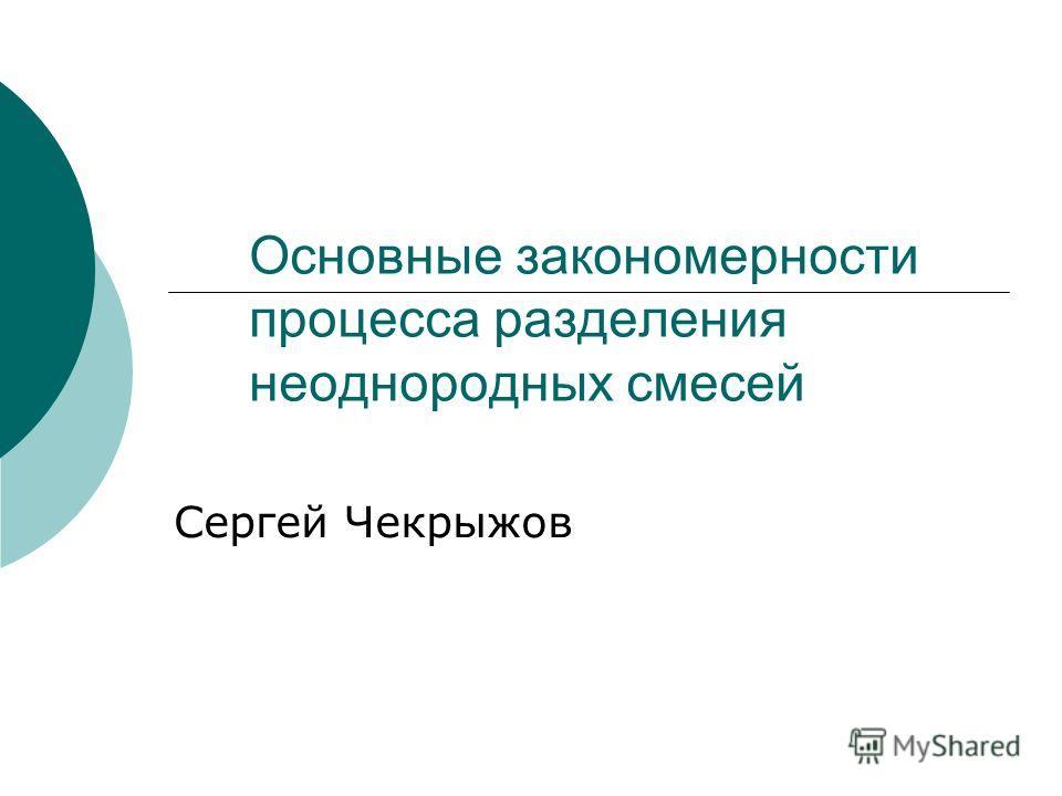 Основные закономерности процесса разделения неоднородных смесей Сергей Чекрыжов