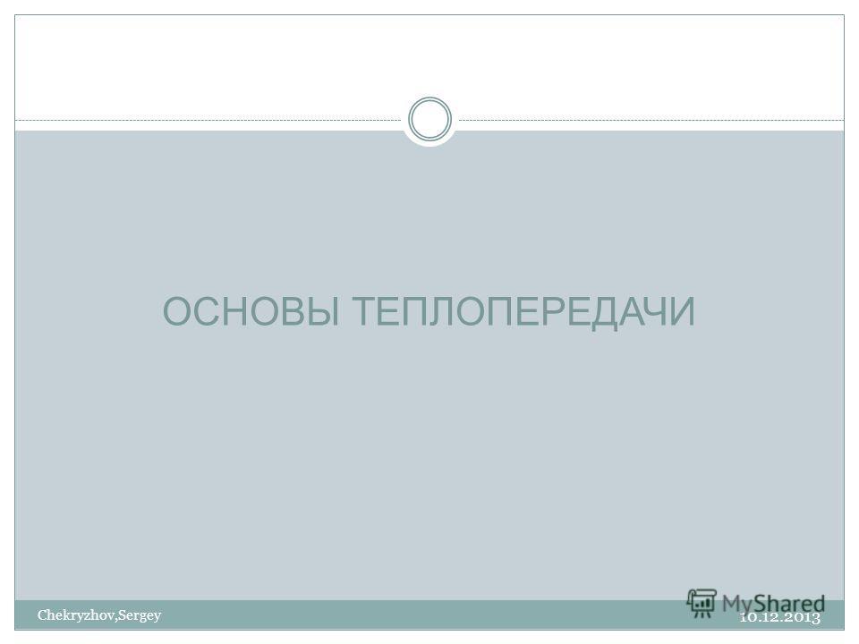 10.12.2013 Chekryzhov,Sergey ОСНОВЫ ТЕПЛОПЕРЕДАЧИ