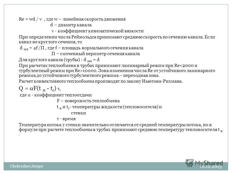 10.12.2013 Chekryzhov,Sergey Re = wd /, где w – линейная скорость движения d – диаметр канала - коэффициент кинематической вязкости При определении числа Рейнольдса принимают среднюю скорость по сечению канала. Если канал не круглого сечения, то d эк