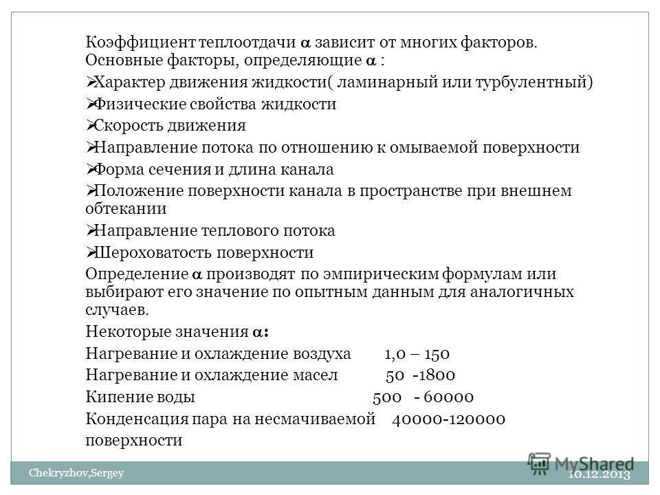 10.12.2013 Chekryzhov,Sergey Коэффициент теплоотдачи зависит от многих факторов. Основные факторы, определяющие : Характер движения жидкости( ламинарный или турбулентный) Физические свойства жидкости Скорость движения Направление потока по отношению