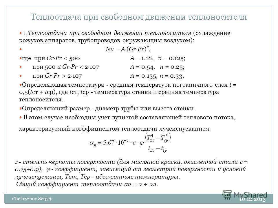10.12.2013 Chekryzhov,Sergey 1.Теплоотдача при свободном движении теплоносителя (охлаждение кожухов аппаратов, трубопроводов окружающим воздухом): Nu = А (Gr Pr) n, где при Gr Pr < 500 А = 1.18, n = 0.125; при 500 Gr Pr < 2 107 А = 0.54, n = 0.25; пр
