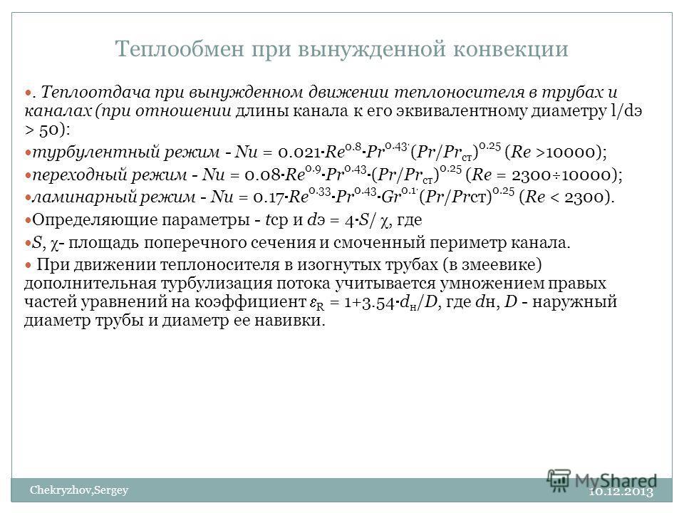 10.12.2013 Chekryzhov,Sergey Теплообмен при вынужденной конвекции. Теплоотдача при вынужденном движении теплоносителя в трубах и каналах (при отношении длины канала к его эквивалентному диаметру l/dэ > 50): турбулентный режим - Nu = 0.021 Re 0.8 Pr 0