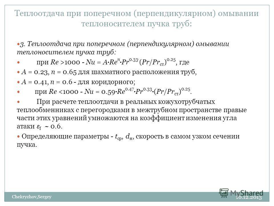 10.12.2013 Chekryzhov,Sergey Теплоотдача при поперечном (перпендикулярном) омывании теплоносителем пучка труб: 3. Теплоотдача при поперечном (перпендикулярном) омывании теплоносителем пучка труб: при Re >1000 - Nu = А Re n Pr 0.33 (Pr/Pr ст ) 0.25, г