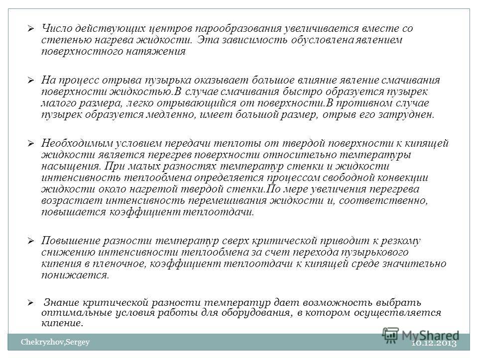 10.12.2013 Chekryzhov,Sergey Число действующих центров парообразования увеличивается вместе со степенью нагрева жидкости. Эта зависимость обусловлена явлением поверхностного натяжения На процесс отрыва пузырька оказывает большое влияние явление смачи