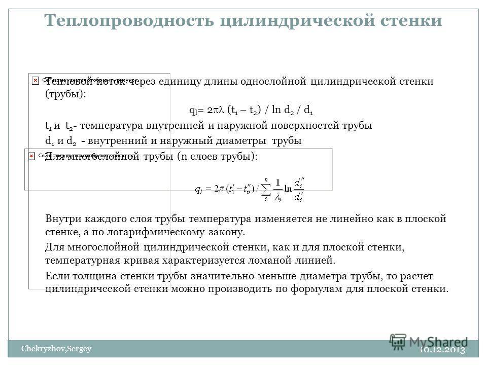 10.12.2013 Chekryzhov,Sergey Теплопроводность цилиндрической стенки Тепловой поток через единицу длины однослойной цилиндрической стенки (трубы): q l = 2 (t 1 – t 2 ) / ln d 2 / d 1 t 1 и t 2 - температура внутренней и наружной поверхностей трубы d 1