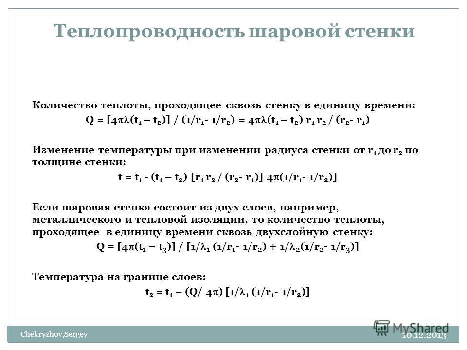 10.12.2013 Chekryzhov,Sergey Теплопроводность шаровой стенки Количество теплоты, проходящее сквозь стенку в единицу времени: Q = [4 (t 1 – t 2 )] / (1/r 1 - 1/r 2 ) = 4 (t 1 – t 2 ) r 1 r 2 / (r 2 - r 1 ) Изменение температуры при изменении радиуса с