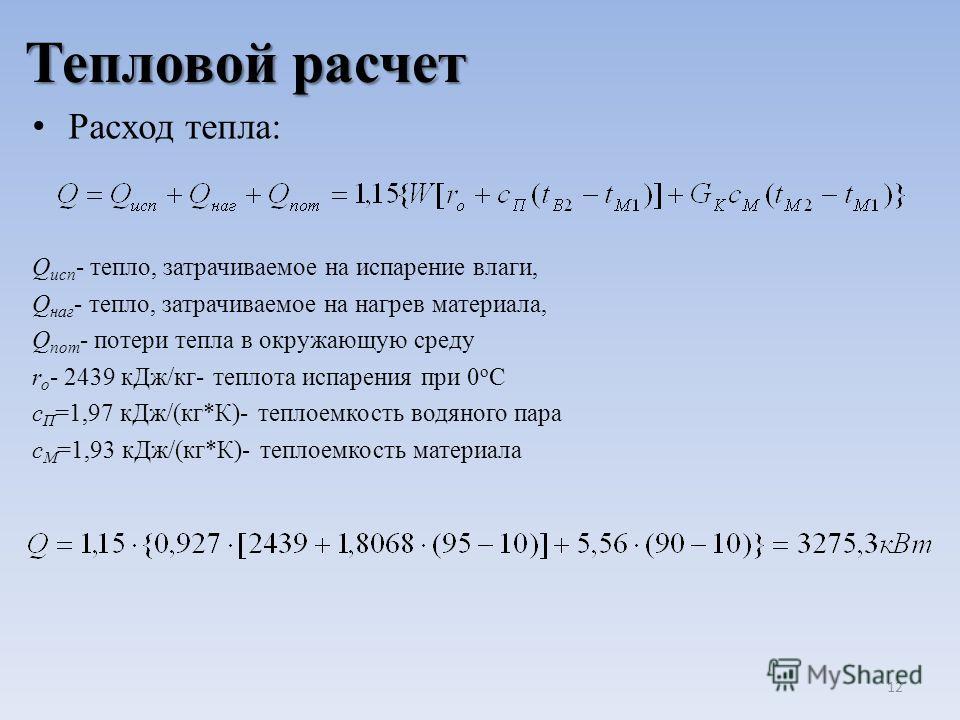 Тепловой расчет Расход тепла: Q исп - тепло, затрачиваемое на испарение влаги, Q наг - тепло, затрачиваемое на нагрев материала, Q пот - потери тепла в окружающую среду r o - 2439 кДж/кг- теплота испарения при 0 о С с П =1,97 кДж/(кг*К)- теплоемкость