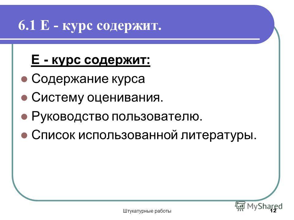 Штукатурные работы 12 6.1 Е - курс содержит. Е - курс содержит: Содержание курса Систему оценивания. Руководство пользователю. Список использованной литературы.