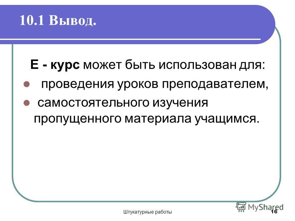 Штукатурные работы 16 10.1 Вывод. Е - курс может быть использован для: проведения уроков преподавателем, самостоятельного изучения пропущенного материала учащимся.