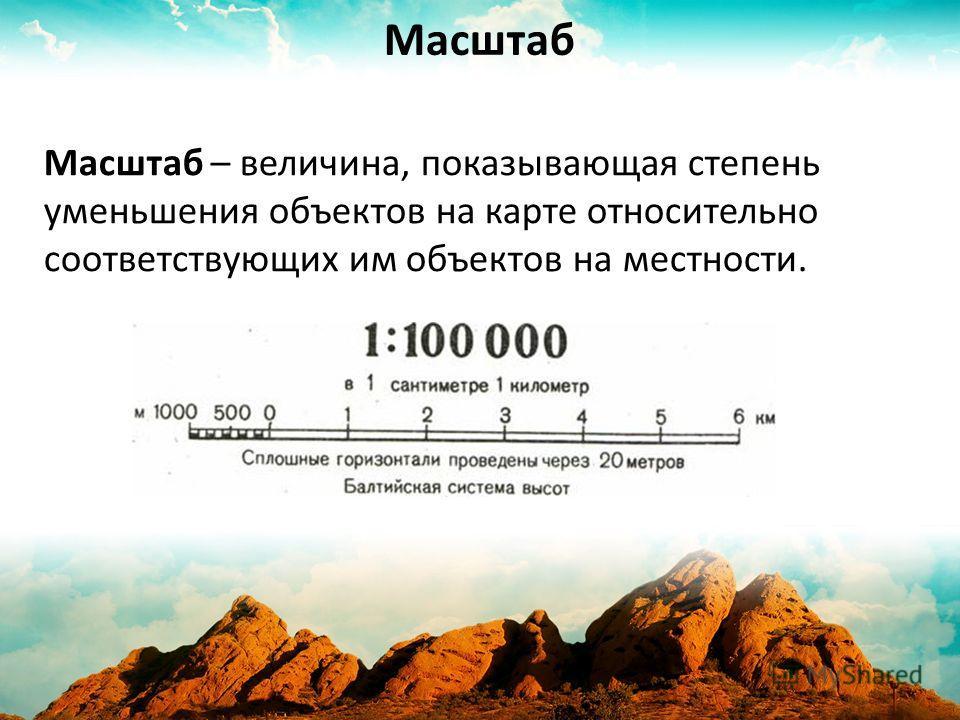 Масштаб – величина, показывающая степень уменьшения объектов на карте относительно соответствующих им объектов на местности. Масштаб