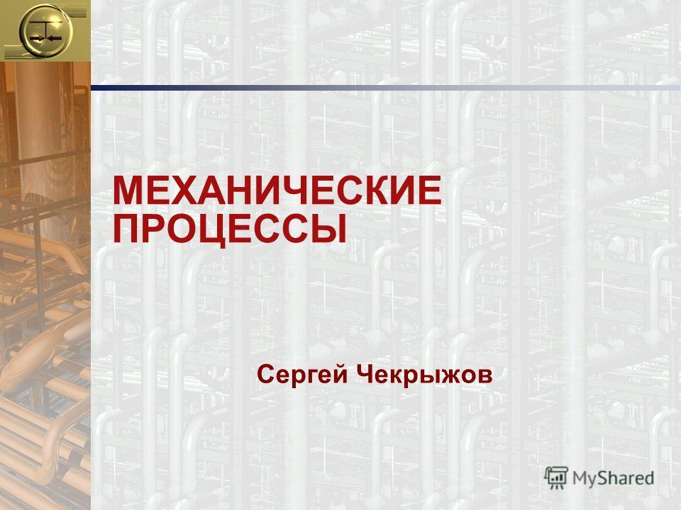 МЕХАНИЧЕСКИЕ ПРОЦЕССЫ Сергей Чекрыжов
